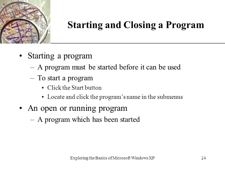 XP Exploring the Basics of Microsoft Windows XP24 Starting and Closing a Program Starting a program –A program must be started before it can be used –To start a program Click the Start button Locate and click the program's name in the submenus An open or running program –A program which has been started