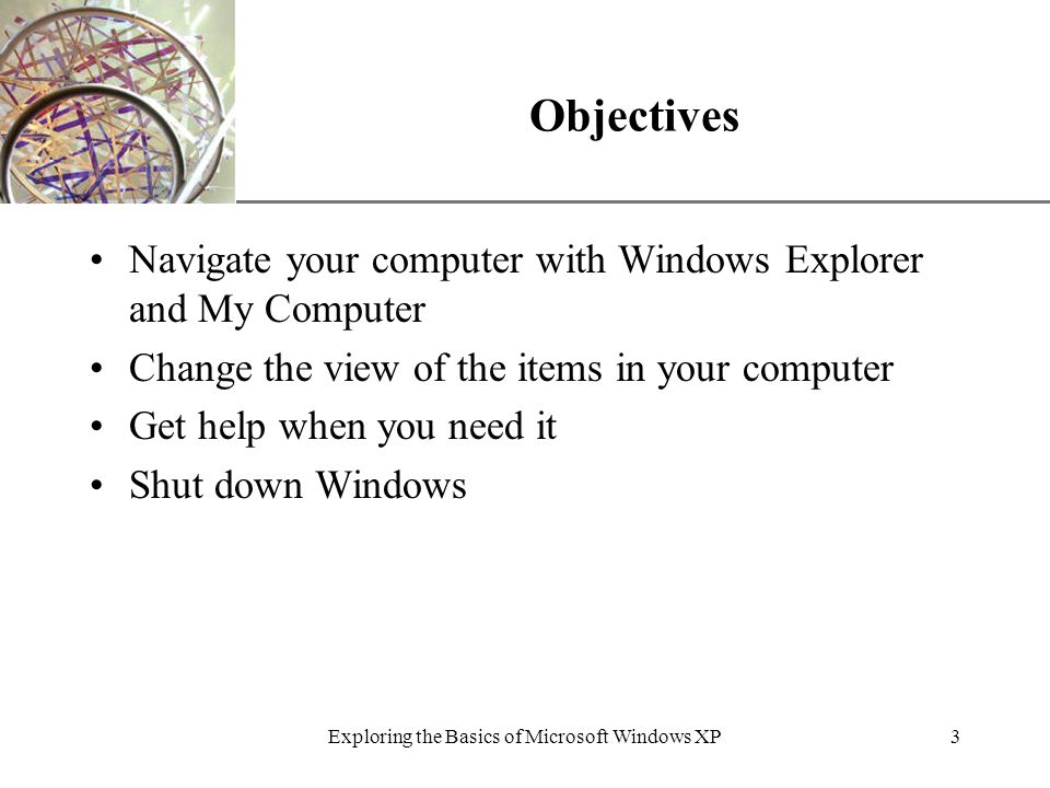 XP Exploring the Basics of Microsoft Windows XP3 Objectives Navigate your computer with Windows Explorer and My Computer Change the view of the items in your computer Get help when you need it Shut down Windows