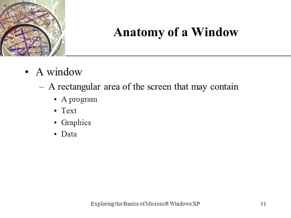 XP Exploring the Basics of Microsoft Windows XP31 Anatomy of a Window A window –A rectangular area of the screen that may contain A program Text Graphics Data