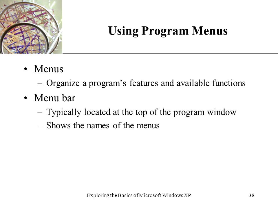 XP Exploring the Basics of Microsoft Windows XP38 Using Program Menus Menus –Organize a program's features and available functions Menu bar –Typically located at the top of the program window –Shows the names of the menus