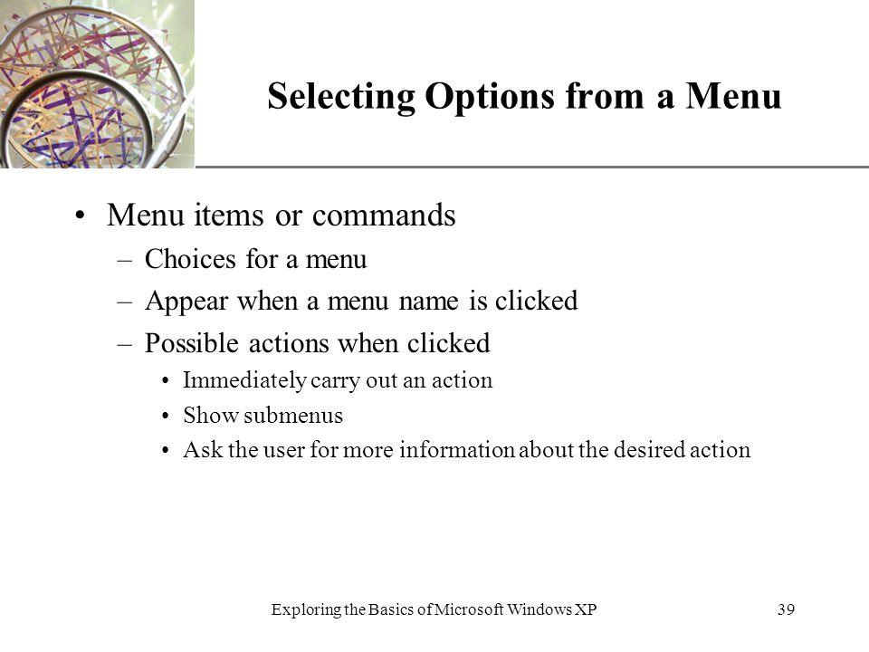 XP Exploring the Basics of Microsoft Windows XP39 Selecting Options from a Menu Menu items or commands –Choices for a menu –Appear when a menu name is clicked –Possible actions when clicked Immediately carry out an action Show submenus Ask the user for more information about the desired action