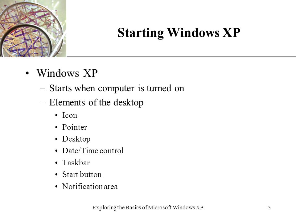 XP Exploring the Basics of Microsoft Windows XP5 Starting Windows XP Windows XP –Starts when computer is turned on –Elements of the desktop Icon Pointer Desktop Date/Time control Taskbar Start button Notification area