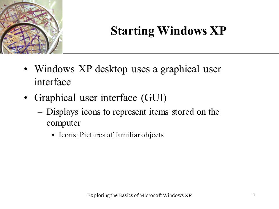 XP Exploring the Basics of Microsoft Windows XP7 Starting Windows XP Windows XP desktop uses a graphical user interface Graphical user interface (GUI) –Displays icons to represent items stored on the computer Icons: Pictures of familiar objects