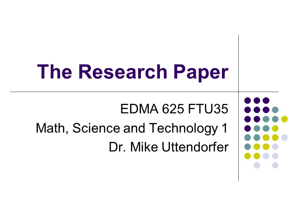 The Research Paper EDMA 625 FTU35 Math, Science and Technology 1 Dr. Mike Uttendorfer