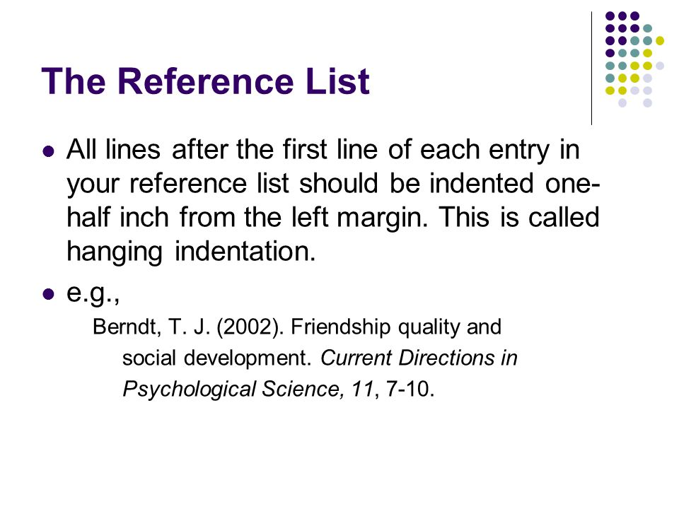 The Reference List All lines after the first line of each entry in your reference list should be indented one- half inch from the left margin.