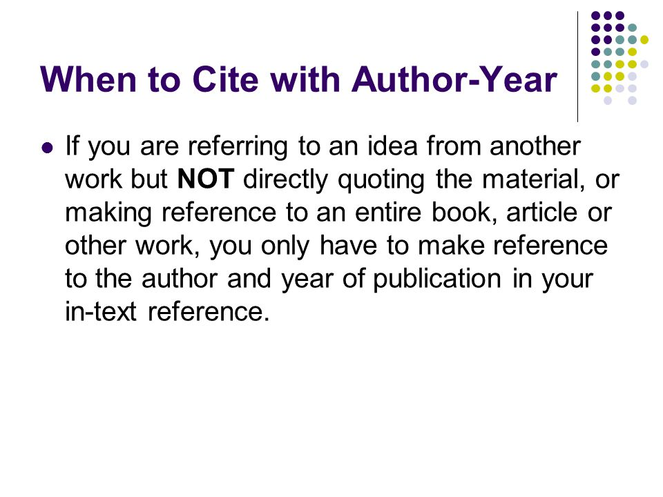 When to Cite with Author-Year If you are referring to an idea from another work but NOT directly quoting the material, or making reference to an entire book, article or other work, you only have to make reference to the author and year of publication in your in-text reference.