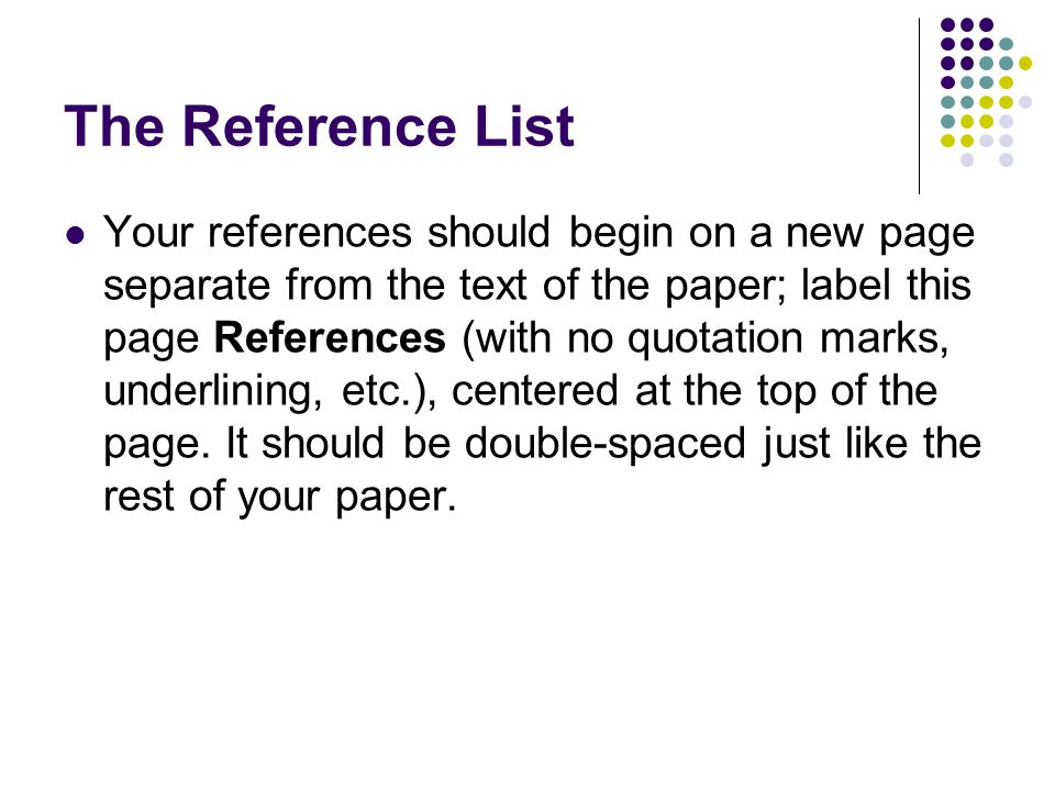 The Reference List Your references should begin on a new page separate from the text of the paper; label this page References (with no quotation marks, underlining, etc.), centered at the top of the page.