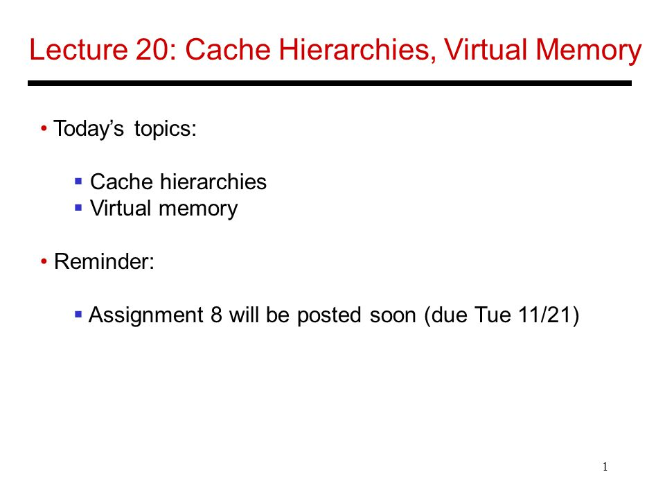 1 Lecture 20: Cache Hierarchies, Virtual Memory Today's topics:  Cache hierarchies  Virtual memory Reminder:  Assignment 8 will be posted soon (due Tue 11/21)