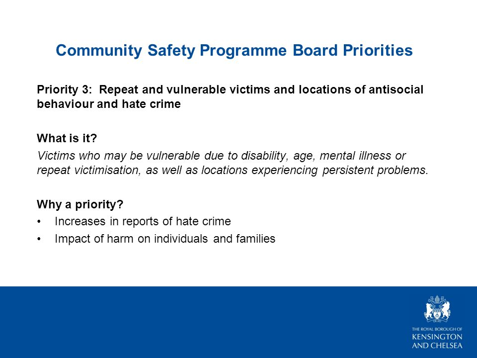 Community Safety Programme Board Priorities Priority 3: Repeat and vulnerable victims and locations of antisocial behaviour and hate crime What is it.