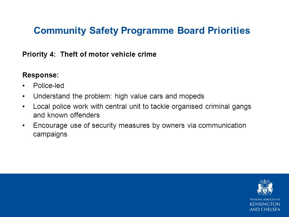 Community Safety Programme Board Priorities Priority 4: Theft of motor vehicle crime Response: Police-led Understand the problem: high value cars and mopeds Local police work with central unit to tackle organised criminal gangs and known offenders Encourage use of security measures by owners via communication campaigns