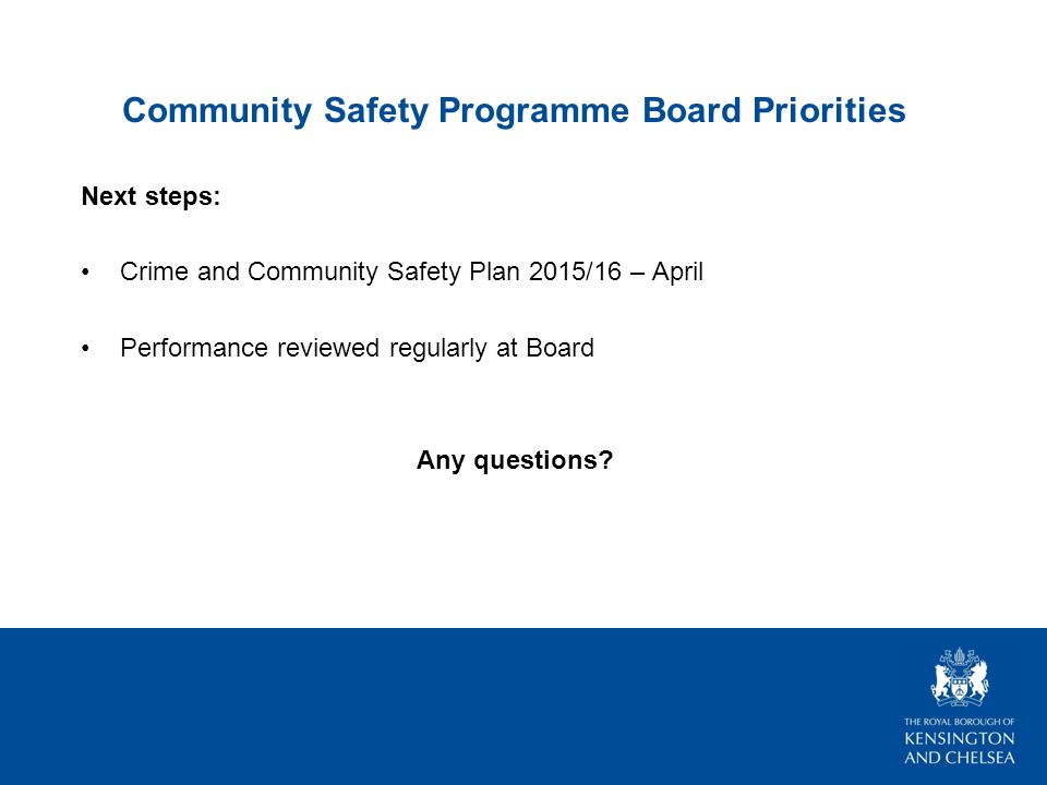 Community Safety Programme Board Priorities Next steps: Crime and Community Safety Plan 2015/16 – April Performance reviewed regularly at Board Any questions