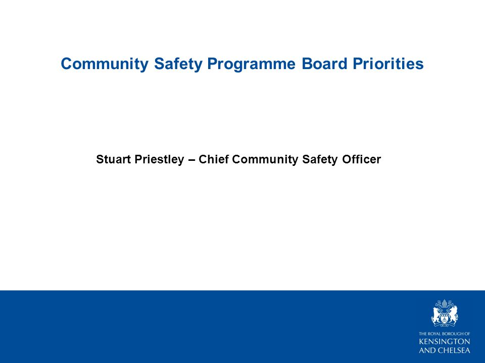 Community Safety Programme Board Priorities Stuart Priestley – Chief Community Safety Officer
