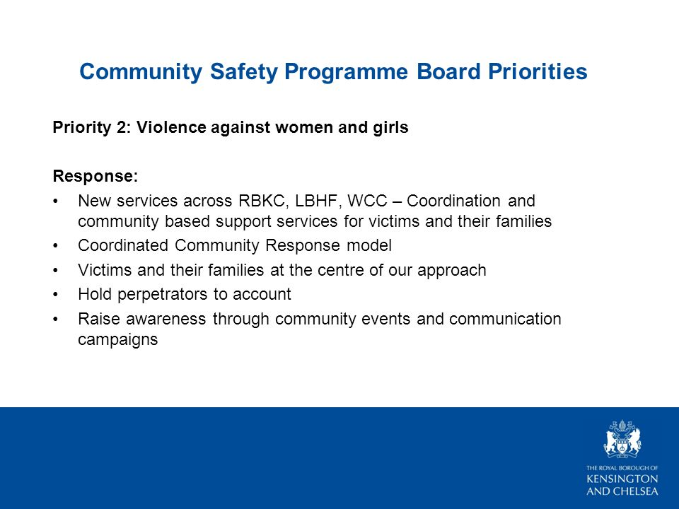 Community Safety Programme Board Priorities Priority 2: Violence against women and girls Response: New services across RBKC, LBHF, WCC – Coordination and community based support services for victims and their families Coordinated Community Response model Victims and their families at the centre of our approach Hold perpetrators to account Raise awareness through community events and communication campaigns