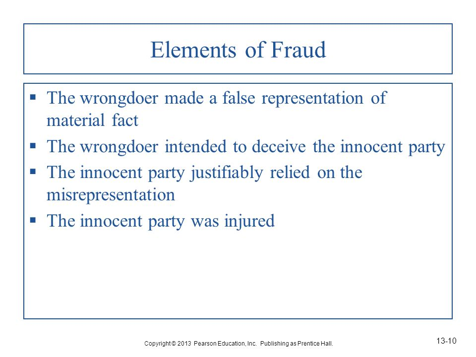 Elements of Fraud  The wrongdoer made a false representation of material fact  The wrongdoer intended to deceive the innocent party  The innocent party justifiably relied on the misrepresentation  The innocent party was injured Copyright © 2013 Pearson Education, Inc.
