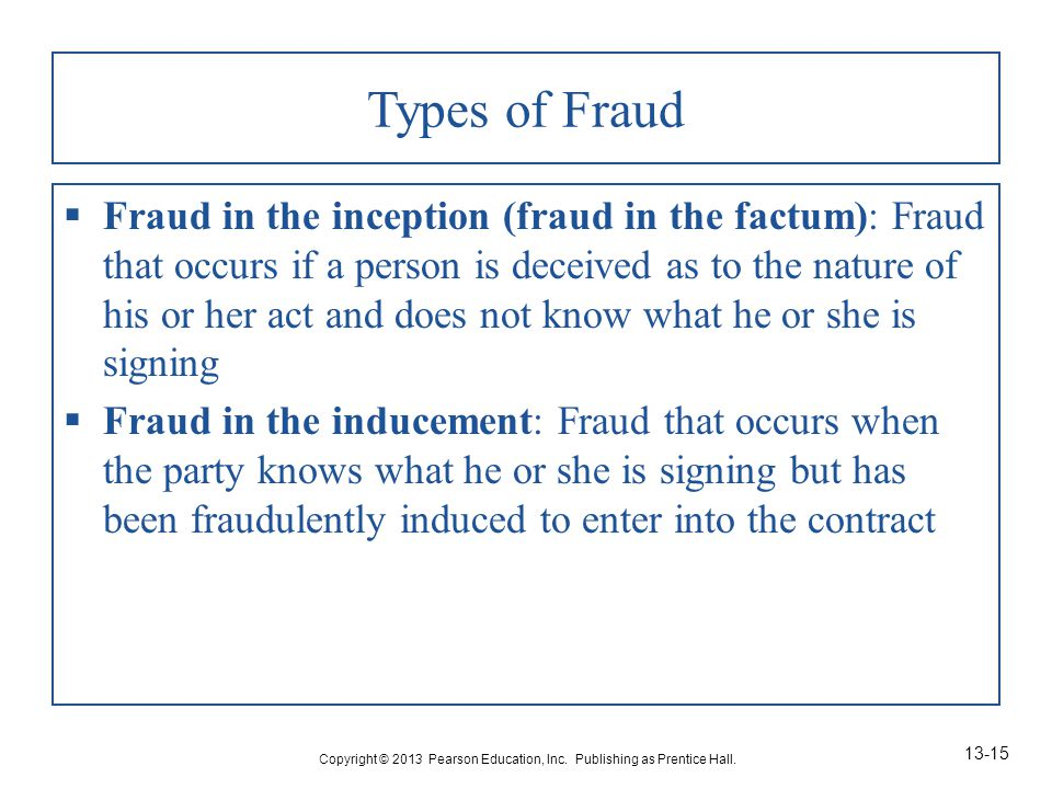 Types of Fraud  Fraud in the inception (fraud in the factum): Fraud that occurs if a person is deceived as to the nature of his or her act and does not know what he or she is signing  Fraud in the inducement: Fraud that occurs when the party knows what he or she is signing but has been fraudulently induced to enter into the contract Copyright © 2013 Pearson Education, Inc.