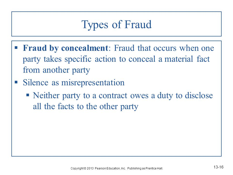 Types of Fraud  Fraud by concealment: Fraud that occurs when one party takes specific action to conceal a material fact from another party  Silence as misrepresentation  Neither party to a contract owes a duty to disclose all the facts to the other party Copyright © 2013 Pearson Education, Inc.
