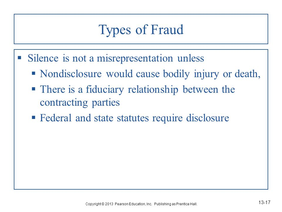Types of Fraud  Silence is not a misrepresentation unless  Nondisclosure would cause bodily injury or death,  There is a fiduciary relationship between the contracting parties  Federal and state statutes require disclosure Copyright © 2013 Pearson Education, Inc.
