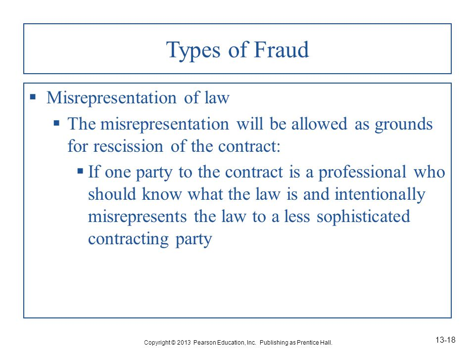 Types of Fraud  Misrepresentation of law  The misrepresentation will be allowed as grounds for rescission of the contract:  If one party to the contract is a professional who should know what the law is and intentionally misrepresents the law to a less sophisticated contracting party Copyright © 2013 Pearson Education, Inc.