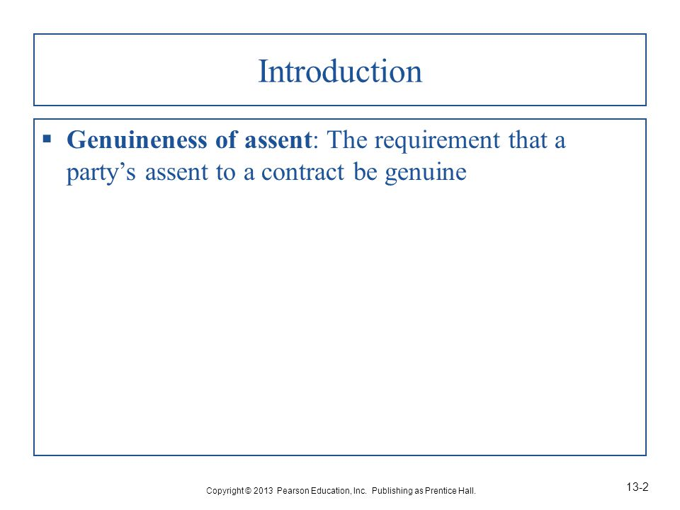 Introduction  Genuineness of assent: The requirement that a party's assent to a contract be genuine Copyright © 2013 Pearson Education, Inc.