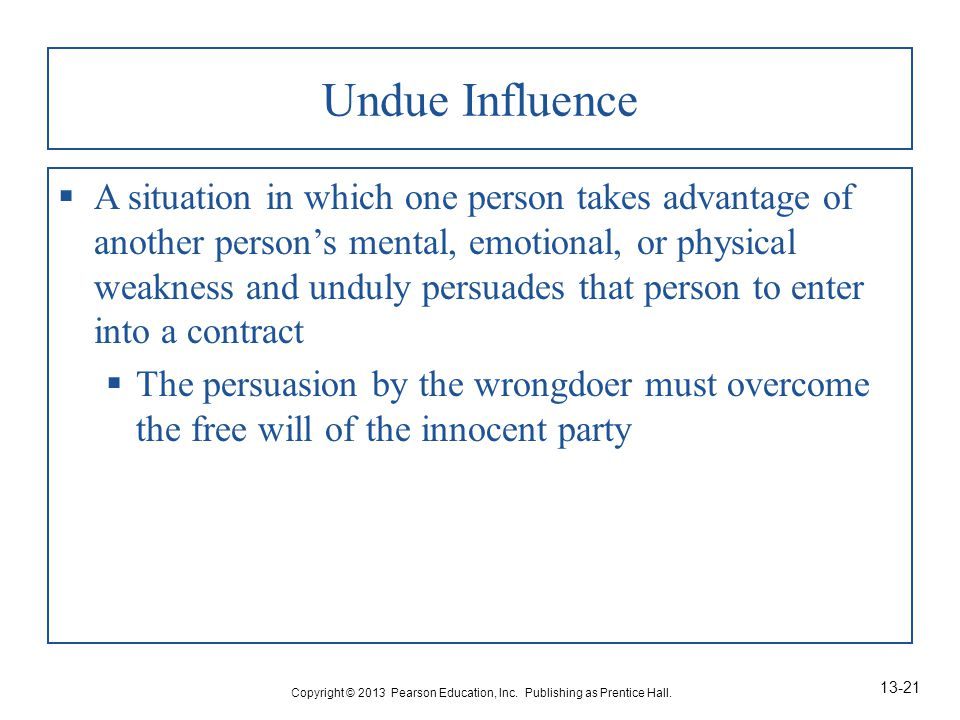 Undue Influence  A situation in which one person takes advantage of another person's mental, emotional, or physical weakness and unduly persuades that person to enter into a contract  The persuasion by the wrongdoer must overcome the free will of the innocent party Copyright © 2013 Pearson Education, Inc.
