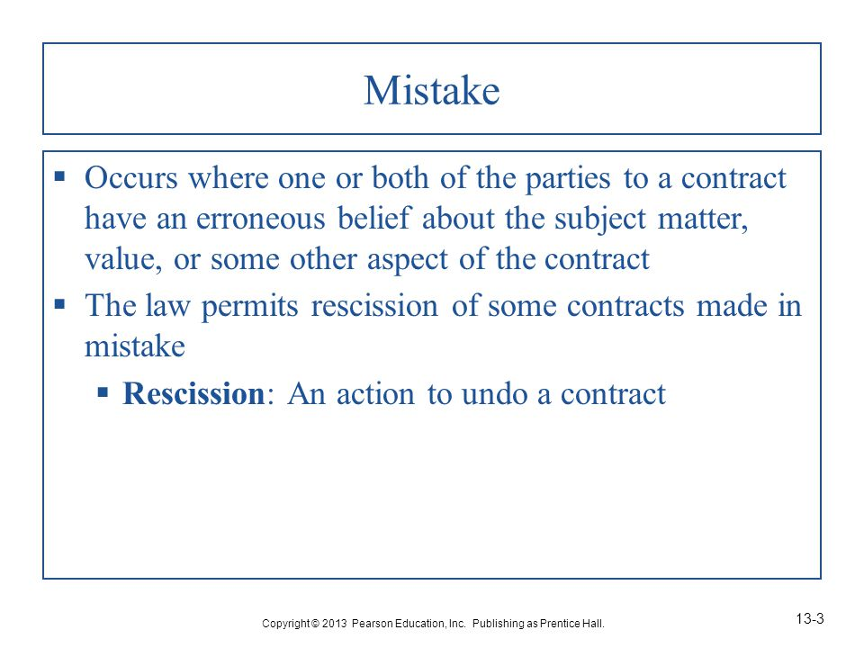 Mistake  Occurs where one or both of the parties to a contract have an erroneous belief about the subject matter, value, or some other aspect of the contract  The law permits rescission of some contracts made in mistake  Rescission: An action to undo a contract Copyright © 2013 Pearson Education, Inc.
