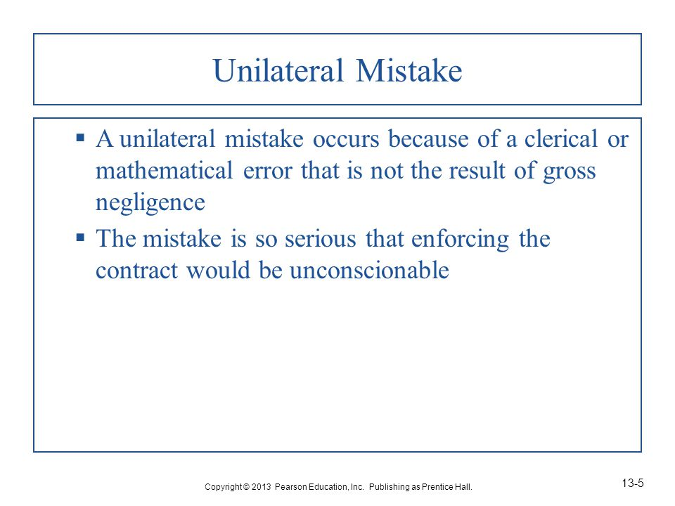 Unilateral Mistake  A unilateral mistake occurs because of a clerical or mathematical error that is not the result of gross negligence  The mistake is so serious that enforcing the contract would be unconscionable Copyright © 2013 Pearson Education, Inc.