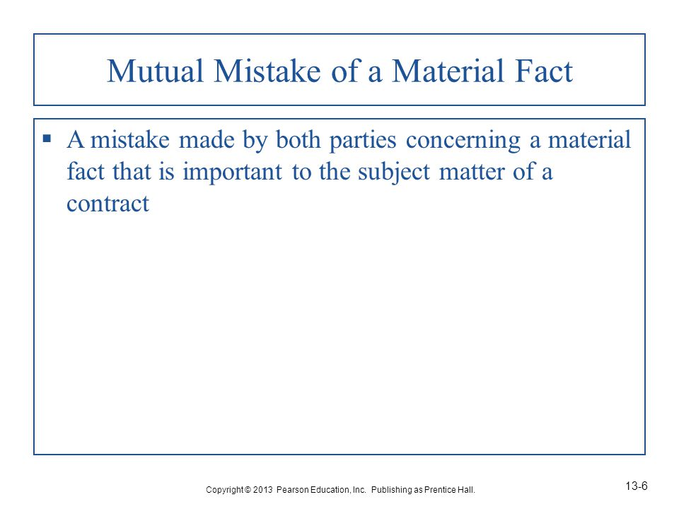 Mutual Mistake of a Material Fact  A mistake made by both parties concerning a material fact that is important to the subject matter of a contract Copyright © 2013 Pearson Education, Inc.