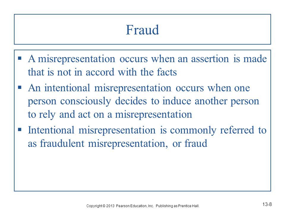 Fraud  A misrepresentation occurs when an assertion is made that is not in accord with the facts  An intentional misrepresentation occurs when one person consciously decides to induce another person to rely and act on a misrepresentation  Intentional misrepresentation is commonly referred to as fraudulent misrepresentation, or fraud Copyright © 2013 Pearson Education, Inc.