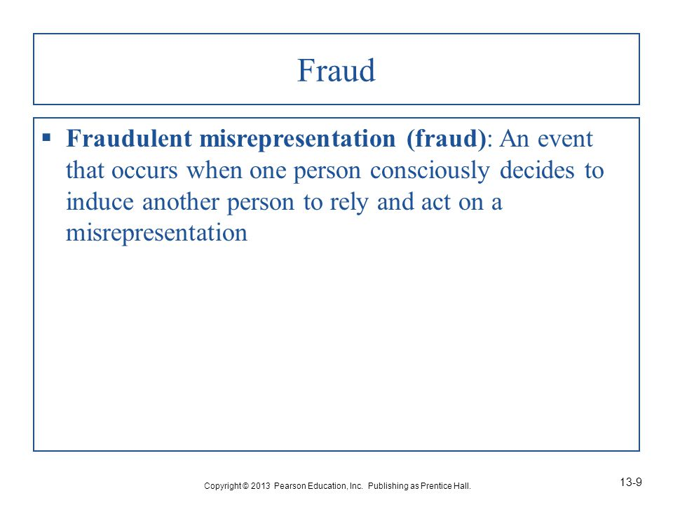 Fraud  Fraudulent misrepresentation (fraud): An event that occurs when one person consciously decides to induce another person to rely and act on a misrepresentation Copyright © 2013 Pearson Education, Inc.