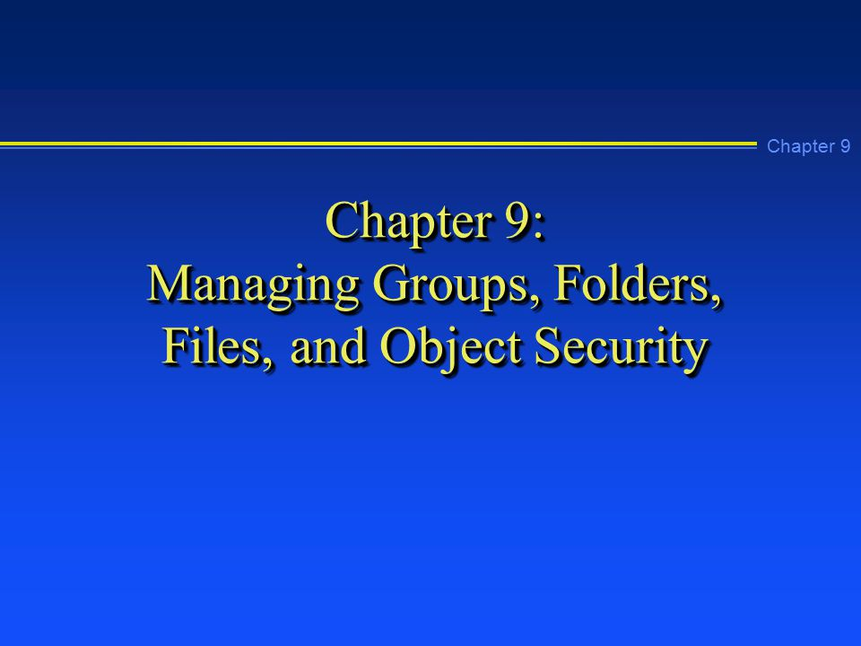 Chapter 9 Chapter 9: Managing Groups, Folders, Files, and Object Security