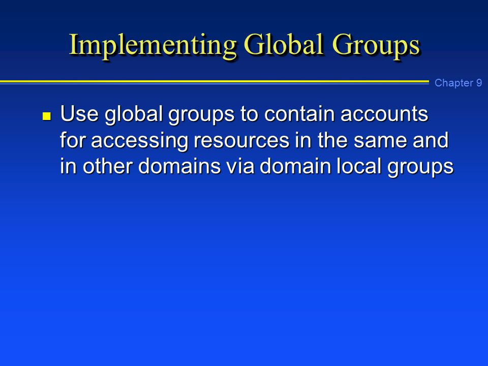 Chapter 9 Implementing Global Groups n Use global groups to contain accounts for accessing resources in the same and in other domains via domain local groups
