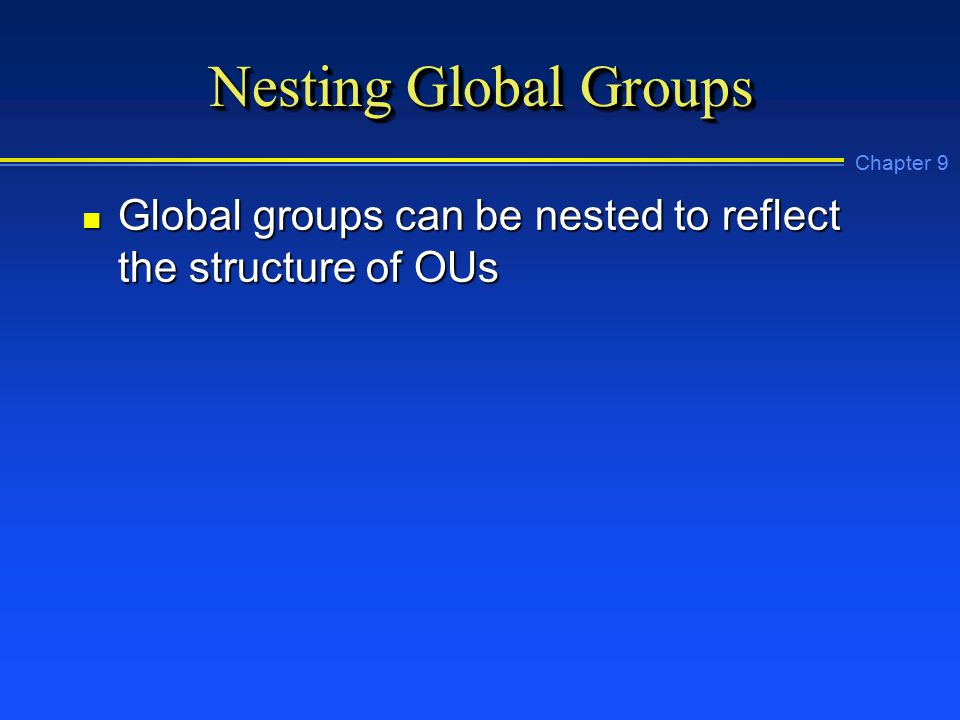 Chapter 9 Nesting Global Groups n Global groups can be nested to reflect the structure of OUs