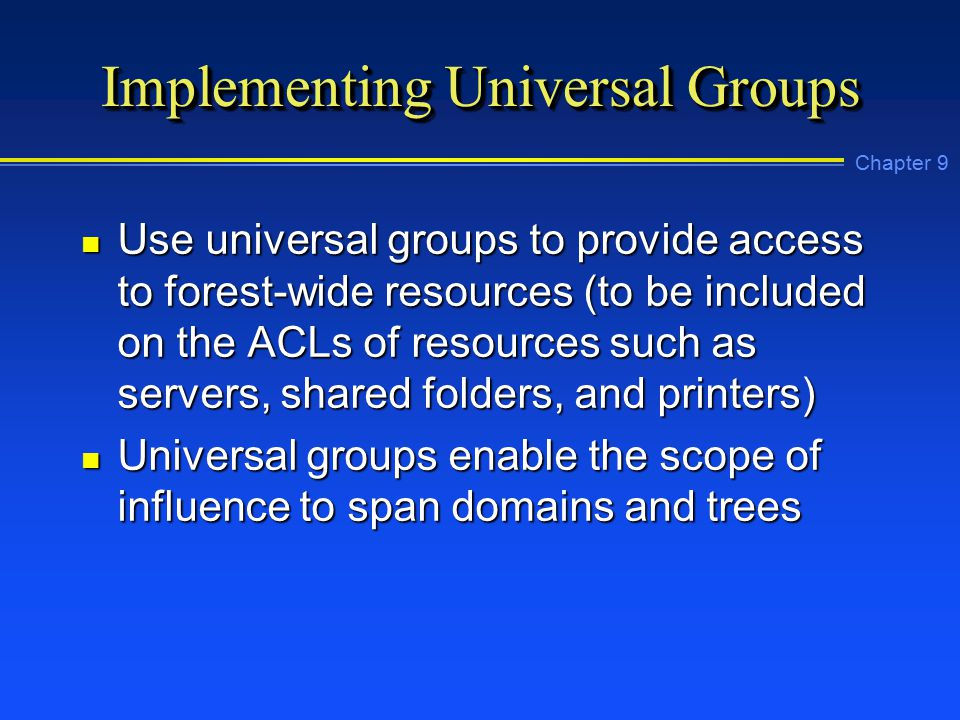 Chapter 9 Implementing Universal Groups n Use universal groups to provide access to forest-wide resources (to be included on the ACLs of resources such as servers, shared folders, and printers) n Universal groups enable the scope of influence to span domains and trees