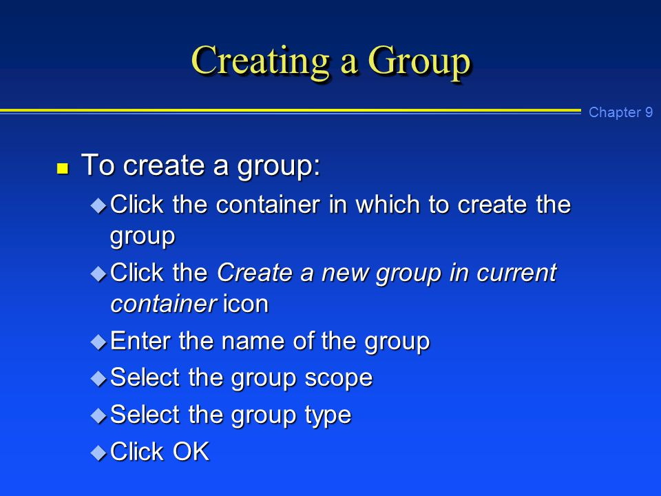 Chapter 9 Creating a Group n To create a group: u Click the container in which to create the group u Click the Create a new group in current container icon u Enter the name of the group u Select the group scope u Select the group type u Click OK