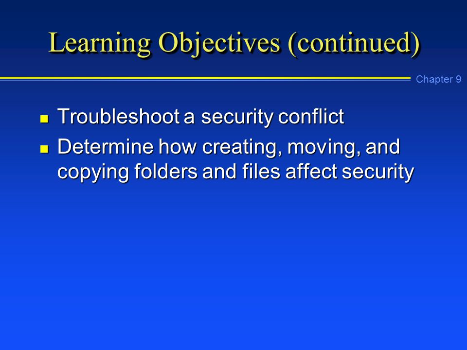 Chapter 9 Learning Objectives (continued) n Troubleshoot a security conflict n Determine how creating, moving, and copying folders and files affect security