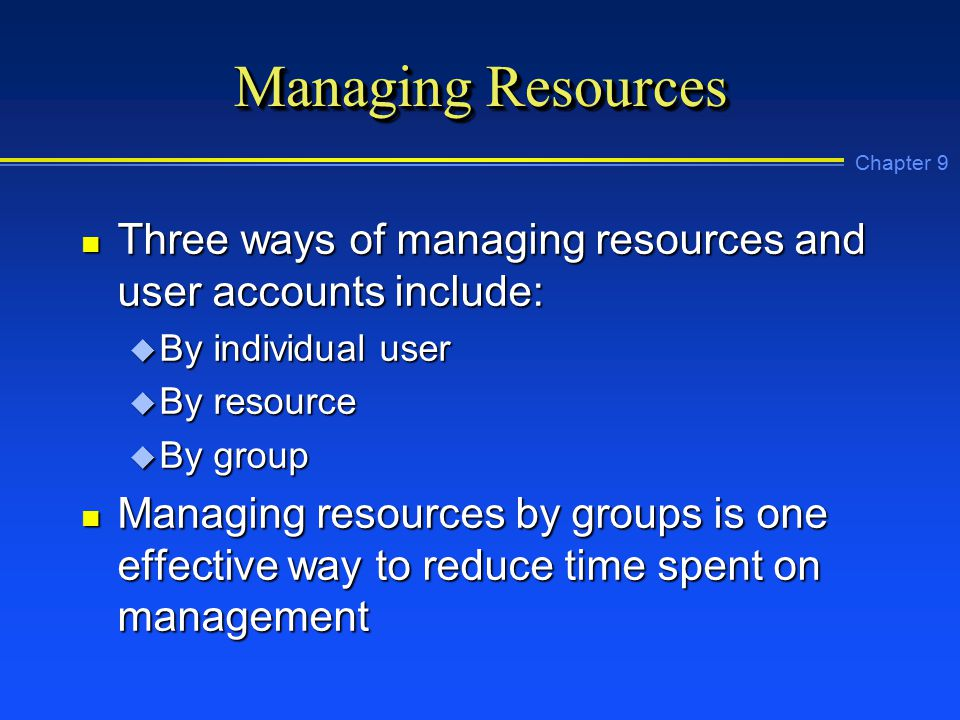 Chapter 9 Managing Resources n Three ways of managing resources and user accounts include: u By individual user u By resource u By group n Managing resources by groups is one effective way to reduce time spent on management