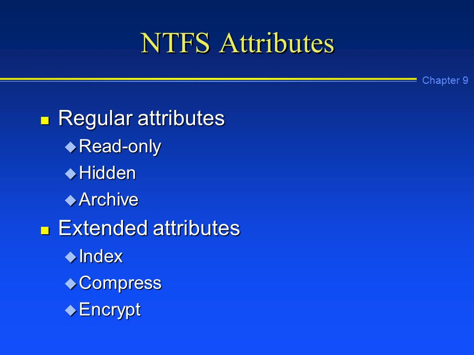 Chapter 9 NTFS Attributes n Regular attributes u Read-only u Hidden u Archive n Extended attributes u Index u Compress u Encrypt