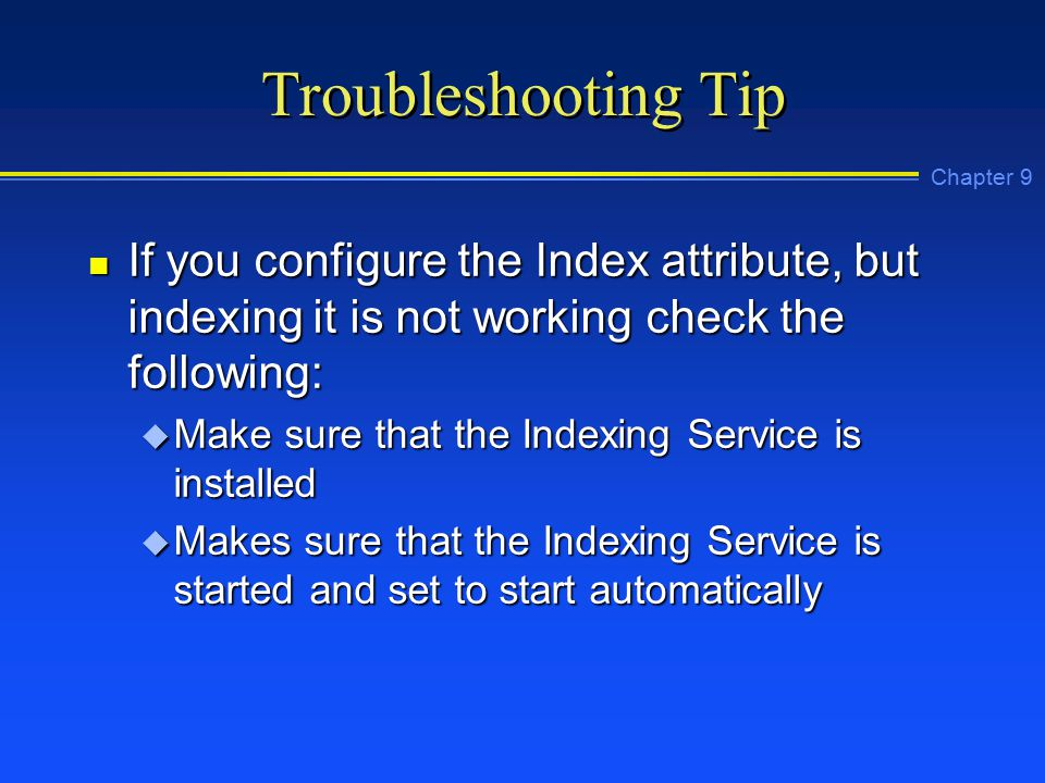 Chapter 9 Troubleshooting Tip n If you configure the Index attribute, but indexing it is not working check the following: u Make sure that the Indexing Service is installed u Makes sure that the Indexing Service is started and set to start automatically
