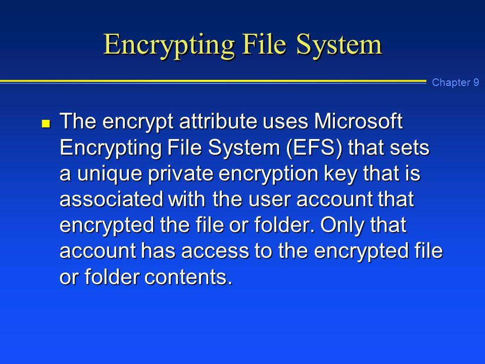 Chapter 9 Encrypting File System n The encrypt attribute uses Microsoft Encrypting File System (EFS) that sets a unique private encryption key that is associated with the user account that encrypted the file or folder.