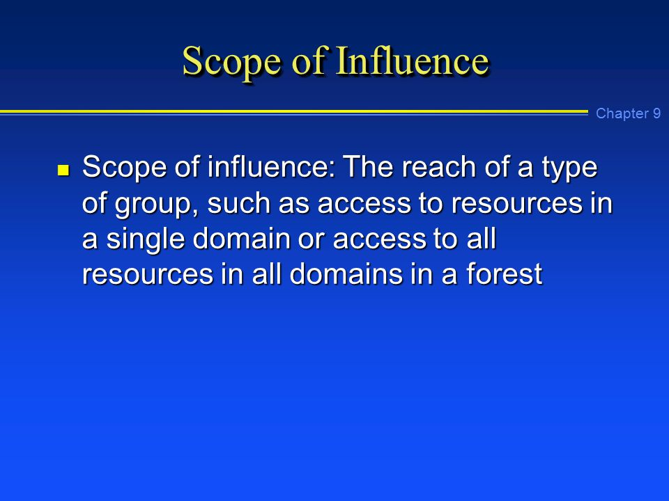 Chapter 9 Scope of Influence n Scope of influence: The reach of a type of group, such as access to resources in a single domain or access to all resources in all domains in a forest