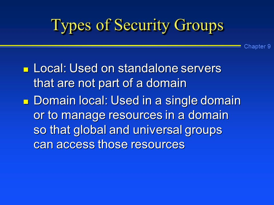 Chapter 9 Types of Security Groups n Local: Used on standalone servers that are not part of a domain n Domain local: Used in a single domain or to manage resources in a domain so that global and universal groups can access those resources