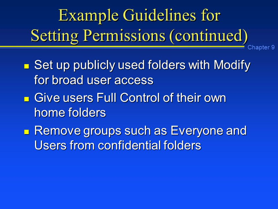 Chapter 9 Example Guidelines for Setting Permissions (continued) n Set up publicly used folders with Modify for broad user access n Give users Full Control of their own home folders n Remove groups such as Everyone and Users from confidential folders