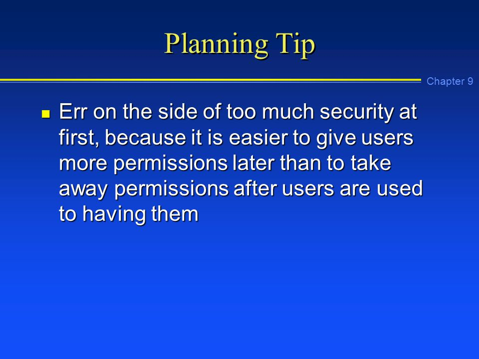 Chapter 9 Planning Tip n Err on the side of too much security at first, because it is easier to give users more permissions later than to take away permissions after users are used to having them