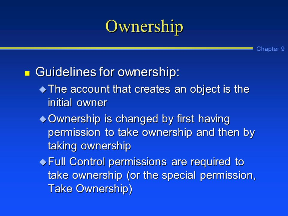 Chapter 9 Ownership n Guidelines for ownership: u The account that creates an object is the initial owner u Ownership is changed by first having permission to take ownership and then by taking ownership u Full Control permissions are required to take ownership (or the special permission, Take Ownership)