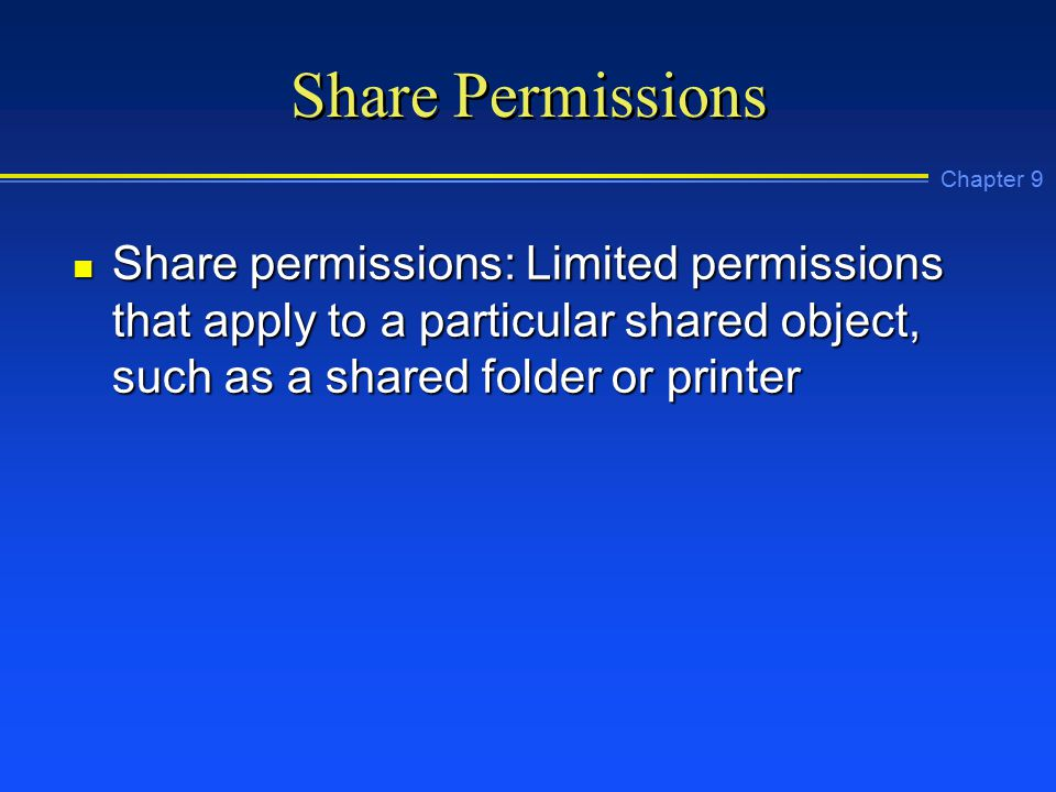 Chapter 9 Share Permissions n Share permissions: Limited permissions that apply to a particular shared object, such as a shared folder or printer