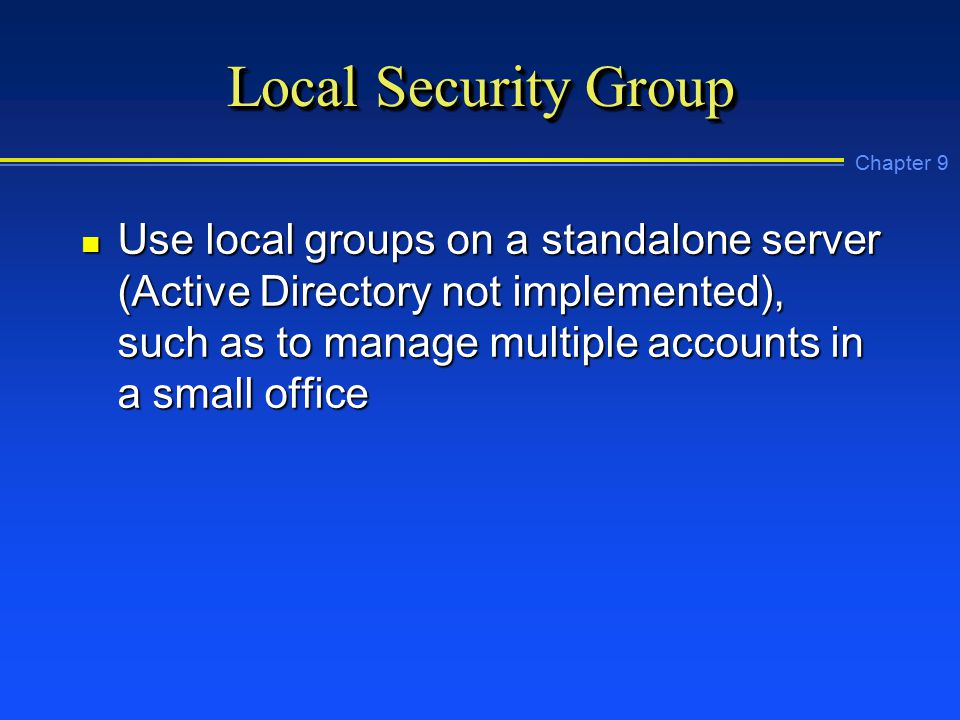 Chapter 9 Local Security Group n Use local groups on a standalone server (Active Directory not implemented), such as to manage multiple accounts in a small office