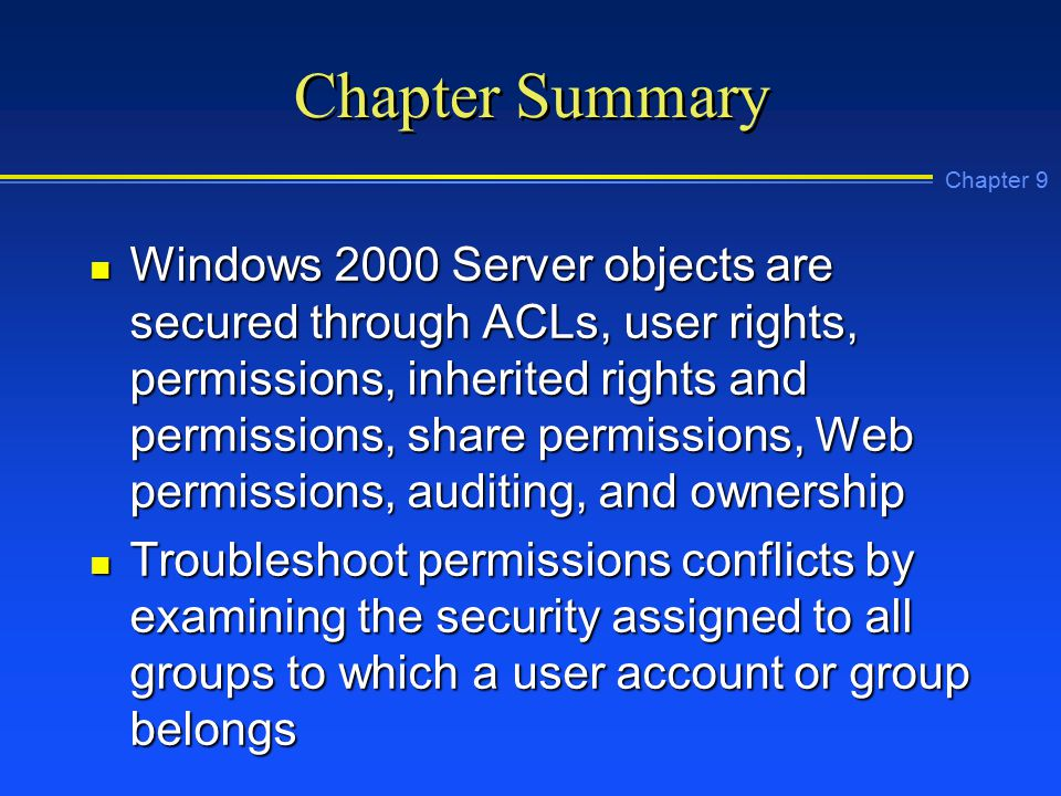 Chapter 9 Chapter Summary n Windows 2000 Server objects are secured through ACLs, user rights, permissions, inherited rights and permissions, share permissions, Web permissions, auditing, and ownership n Troubleshoot permissions conflicts by examining the security assigned to all groups to which a user account or group belongs