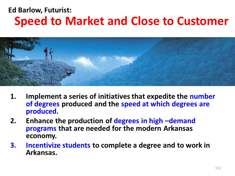 Speed to Market and Close to Customer Ed Barlow, Futurist: 1.Implement a series of initiatives that expedite the number of degrees produced and the speed at which degrees are produced.