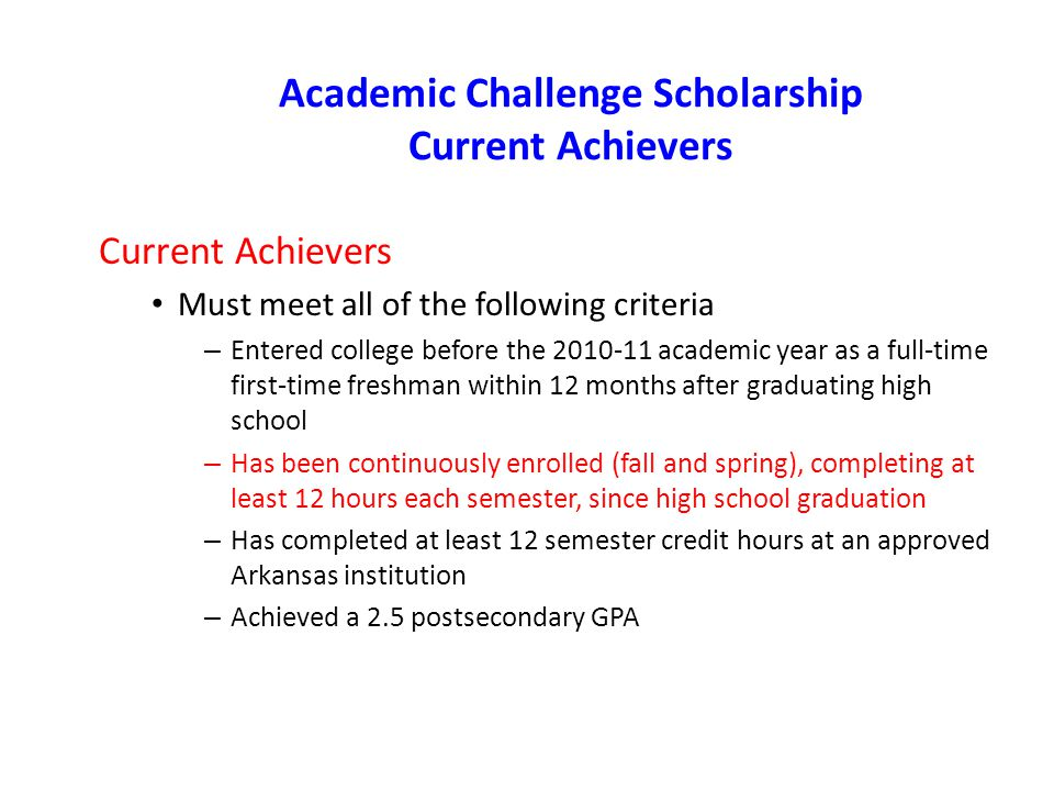 Academic Challenge Scholarship Current Achievers Current Achievers Must meet all of the following criteria – Entered college before the academic year as a full-time first-time freshman within 12 months after graduating high school – Has been continuously enrolled (fall and spring), completing at least 12 hours each semester, since high school graduation – Has completed at least 12 semester credit hours at an approved Arkansas institution – Achieved a 2.5 postsecondary GPA