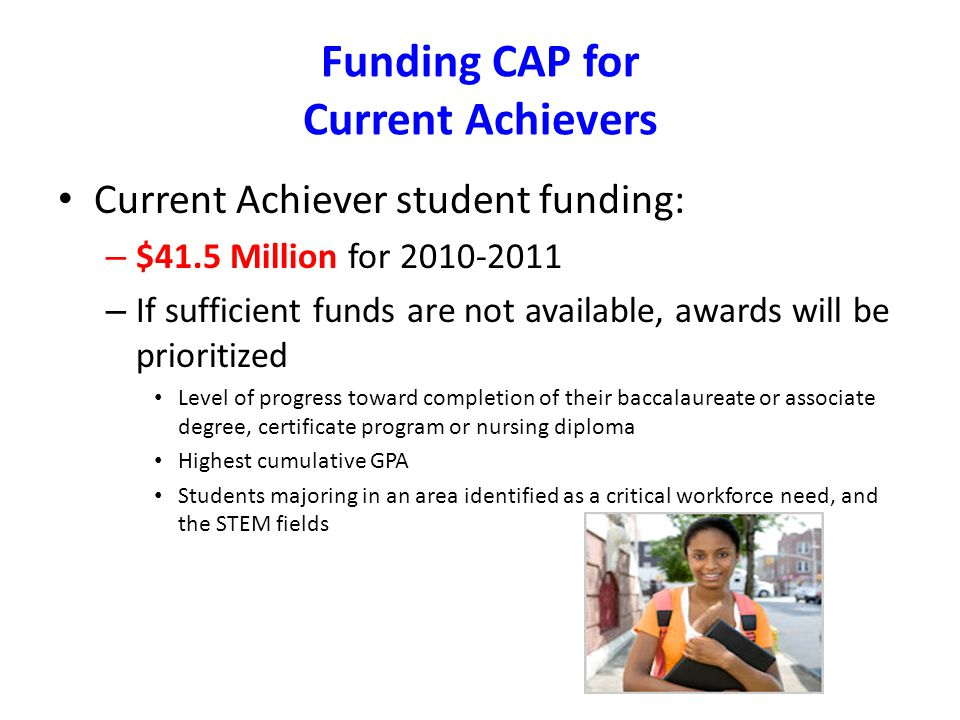 Funding CAP for Current Achievers Current Achiever student funding: – $41.5 Million for – If sufficient funds are not available, awards will be prioritized Level of progress toward completion of their baccalaureate or associate degree, certificate program or nursing diploma Highest cumulative GPA Students majoring in an area identified as a critical workforce need, and the STEM fields